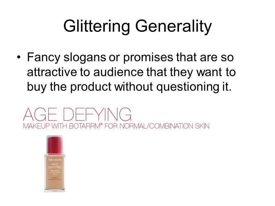 Glittering Generality Fancy slogans or promises that are so attractive to audience that they want to buy the product without questioning it.