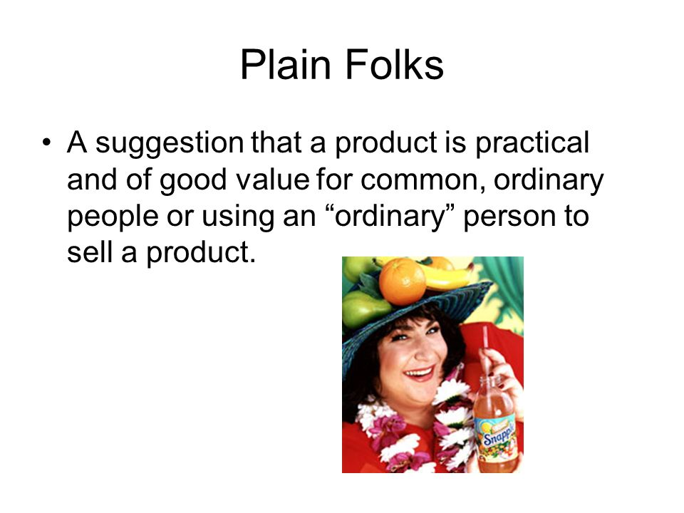Plain Folks A suggestion that a product is practical and of good value for common, ordinary people or using an ordinary person to sell a product.
