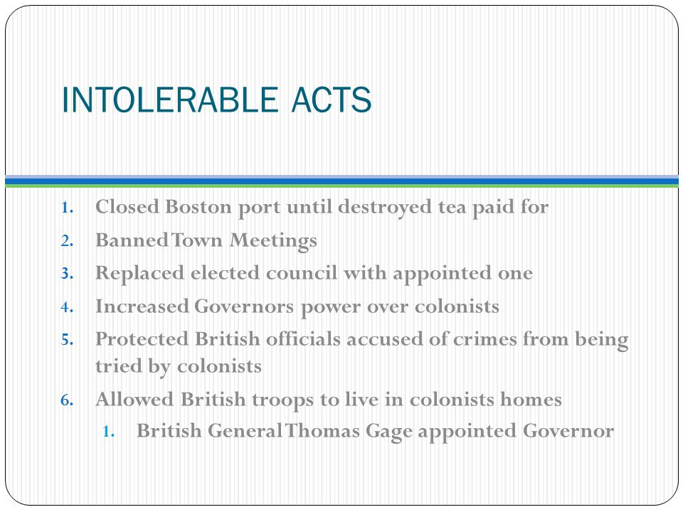 INTOLERABLE ACTS 1. Closed Boston port until destroyed tea paid for 2.