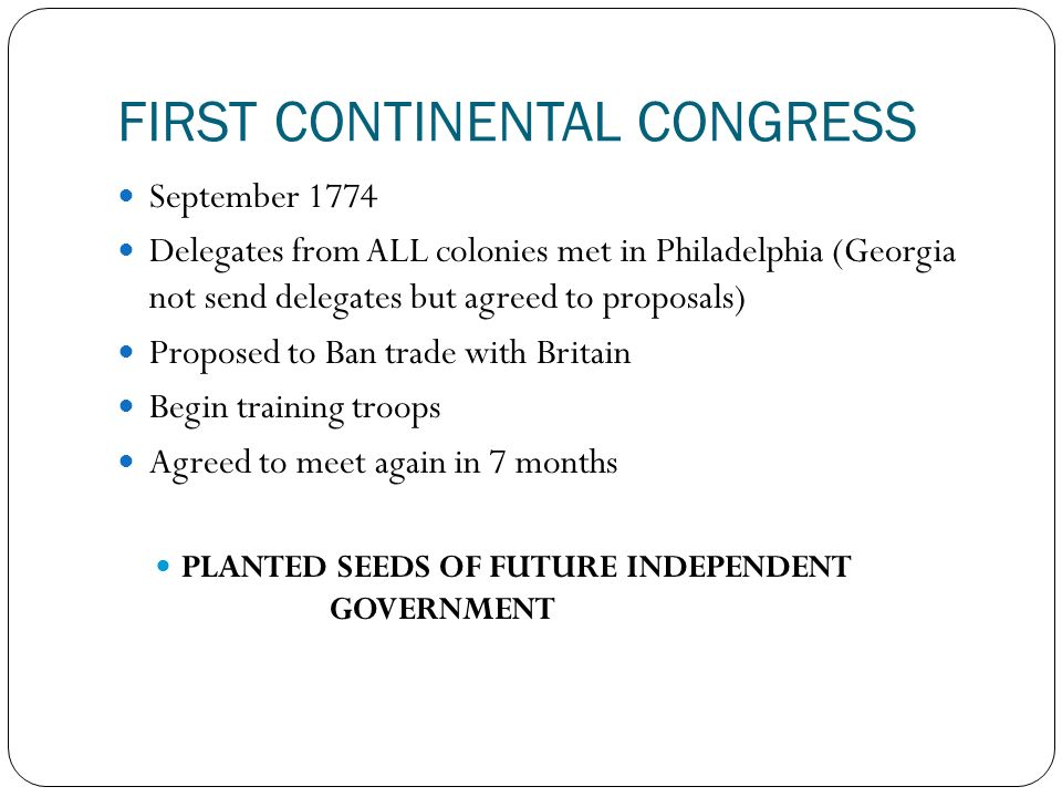 FIRST CONTINENTAL CONGRESS September 1774 Delegates from ALL colonies met in Philadelphia (Georgia not send delegates but agreed to proposals) Proposed to Ban trade with Britain Begin training troops Agreed to meet again in 7 months PLANTED SEEDS OF FUTURE INDEPENDENT GOVERNMENT