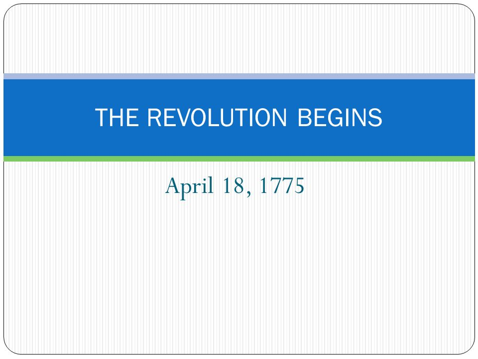 April 18, 1775 THE REVOLUTION BEGINS