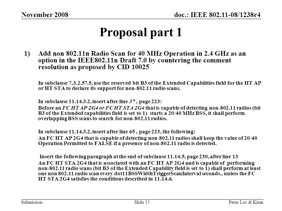 doc.: IEEE /1238r4 Submission November 2008 Peter Loc & KiranSlide 15 Proposal part 1 1)Add non n Radio Scan for 40 MHz Operation in 2.4 GHz as an option in the IEEE802.11n Draft 7.0 by countering the comment resolution as proposed by CID In subclause , use the reserved bit B3 of the Extended Capabilities field for the HT AP or HT STA to declare its support for non radio scans.