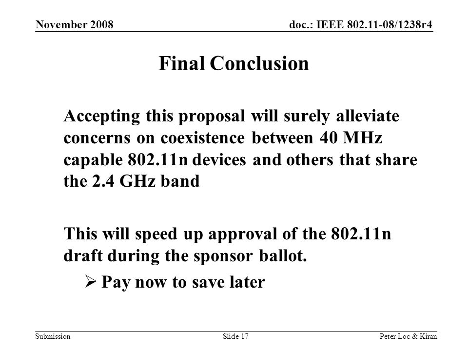 doc.: IEEE /1238r4 Submission November 2008 Peter Loc & KiranSlide 17 Final Conclusion Accepting this proposal will surely alleviate concerns on coexistence between 40 MHz capable n devices and others that share the 2.4 GHz band This will speed up approval of the n draft during the sponsor ballot.