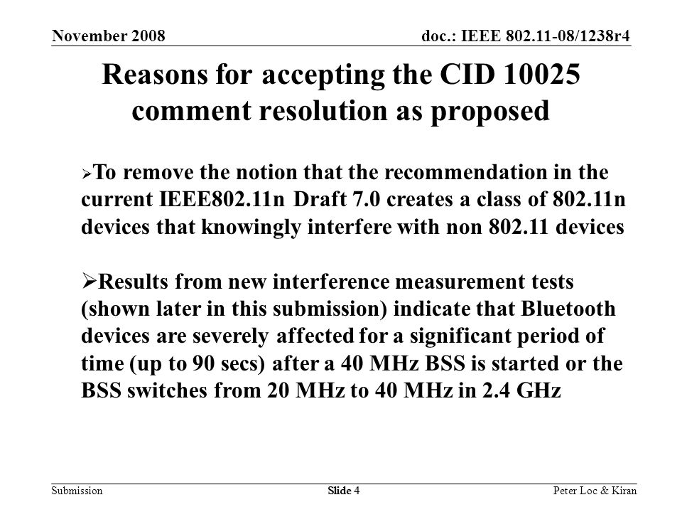 doc.: IEEE /1238r4 Submission November 2008 Peter Loc & KiranSlide 4 Reasons for accepting the CID comment resolution as proposed  To remove the notion that the recommendation in the current IEEE802.11n Draft 7.0 creates a class of n devices that knowingly interfere with non devices  Results from new interference measurement tests (shown later in this submission) indicate that Bluetooth devices are severely affected for a significant period of time (up to 90 secs) after a 40 MHz BSS is started or the BSS switches from 20 MHz to 40 MHz in 2.4 GHz