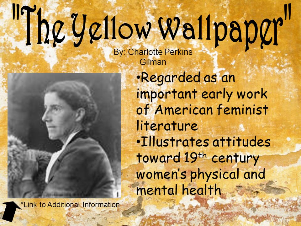 By: Charlotte Perkins Gilman Regarded as an important early work of American feminist literature Illustrates attitudes toward 19 th century women's physical and mental health *Link to Additional Information