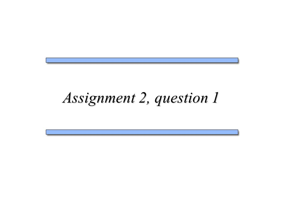 Assignment 2, question 1  Assignment 2, Question 1 Idea #1: The