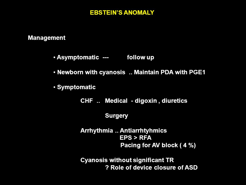EBSTEIN'S ANOMALY Management Asymptomatic --- follow up Newborn with cyanosis..