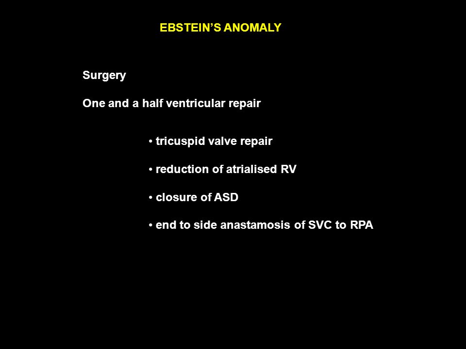 EBSTEIN'S ANOMALY Surgery One and a half ventricular repair tricuspid valve repair reduction of atrialised RV closure of ASD end to side anastamosis of SVC to RPA