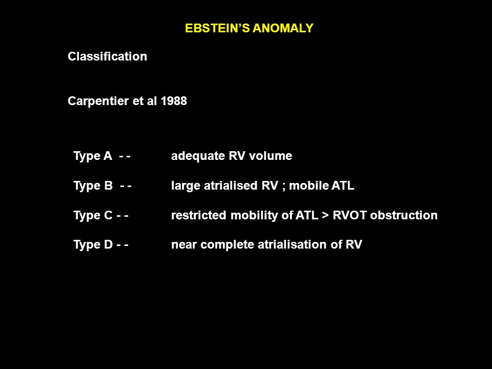 EBSTEIN'S ANOMALY Classification Carpentier et al 1988 Type A - - adequate RV volume Type B - - large atrialised RV ; mobile ATL Type C - - restricted mobility of ATL > RVOT obstruction Type D - - near complete atrialisation of RV