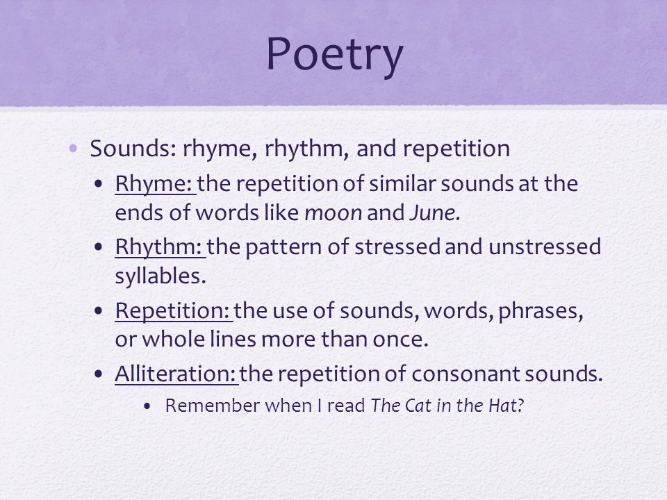 Poetry Sounds: rhyme, rhythm, and repetition Rhyme: the repetition of similar sounds at the ends of words like moon and June.
