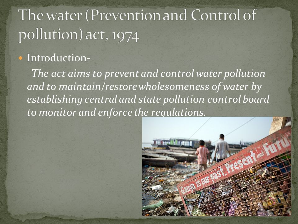 Introduction- The act aims to prevent and control water pollution and to maintain/restore wholesomeness of water by establishing central and state pollution control board to monitor and enforce the regulations.