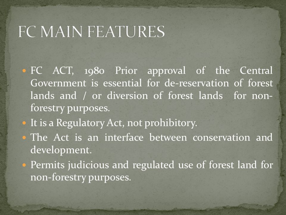 FC ACT, 1980 Prior approval of the Central Government is essential for de-reservation of forest lands and / or diversion of forest lands for non- forestry purposes.