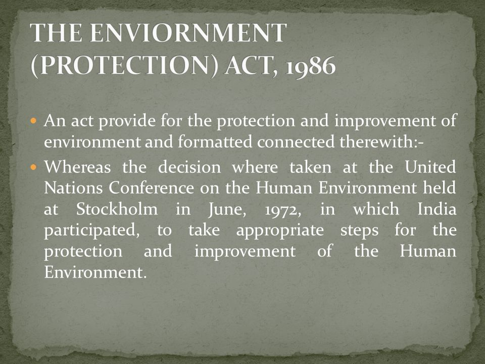 An act provide for the protection and improvement of environment and formatted connected therewith:- Whereas the decision where taken at the United Nations Conference on the Human Environment held at Stockholm in June, 1972, in which India participated, to take appropriate steps for the protection and improvement of the Human Environment.