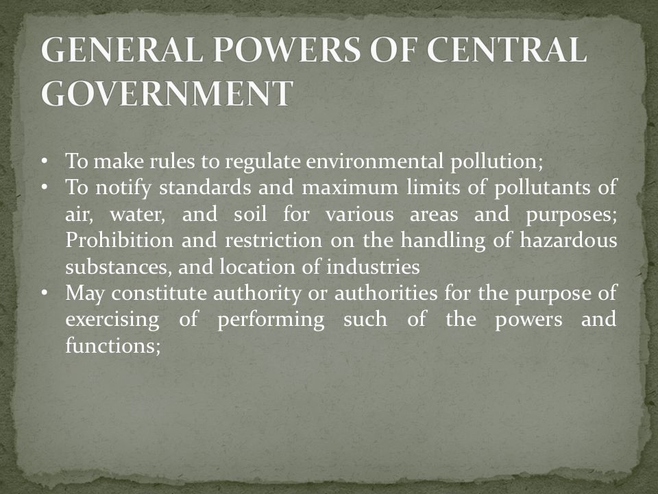 To make rules to regulate environmental pollution; To notify standards and maximum limits of pollutants of air, water, and soil for various areas and purposes; Prohibition and restriction on the handling of hazardous substances, and location of industries May constitute authority or authorities for the purpose of exercising of performing such of the powers and functions;