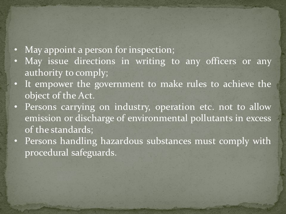 May appoint a person for inspection; May issue directions in writing to any officers or any authority to comply; It empower the government to make rules to achieve the object of the Act.