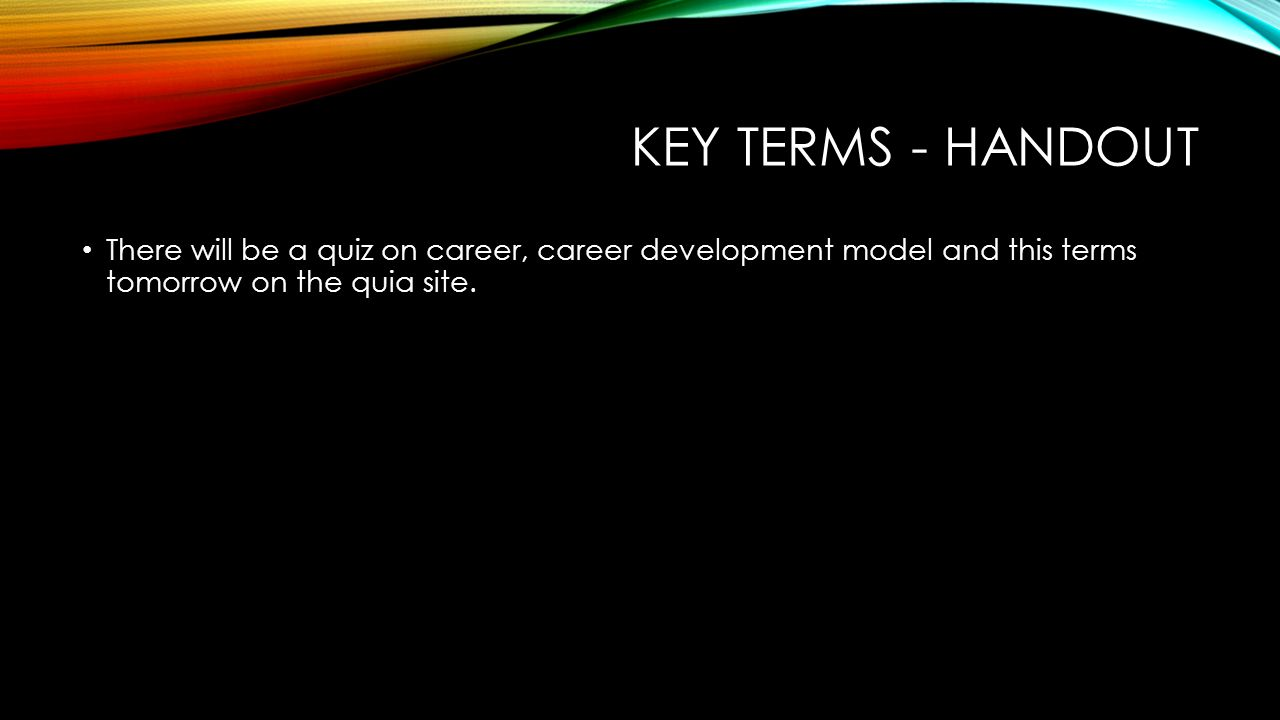 8 key terms handout there will be a quiz on career career development model and this terms tomorrow on the quia site
