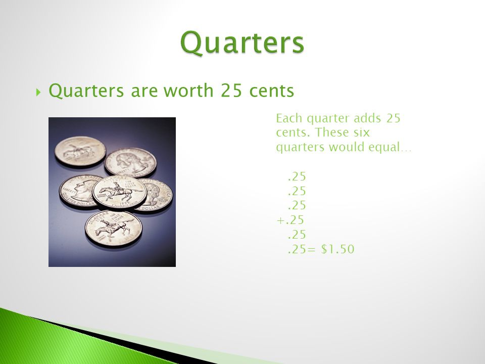  Quarters are worth 25 cents Each quarter adds 25 cents.