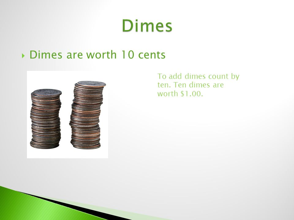  Dimes are worth 10 cents To add dimes count by ten. Ten dimes are worth $1.00.