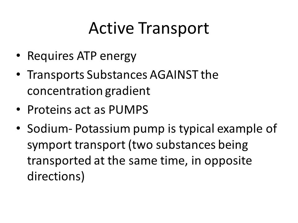 Active Transport Requires ATP energy Transports Substances AGAINST the concentration gradient Proteins act as PUMPS Sodium- Potassium pump is typical example of symport transport (two substances being transported at the same time, in opposite directions)