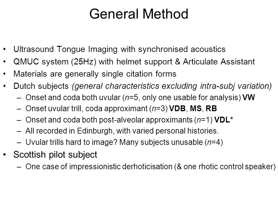 General Method Ultrasound Tongue Imaging with synchronised acoustics QMUC system (25Hz) with helmet support & Articulate Assistant Materials are generally single citation forms Dutch subjects (general characteristics excluding intra-subj variation) –Onset and coda both uvular (n=5, only one usable for analysis) VW –Onset uvular trill, coda approximant (n=3) VDB, MS, RB –Onset and coda both post-alveolar approximants (n=1) VDL* –All recorded in Edinburgh, with varied personal histories.