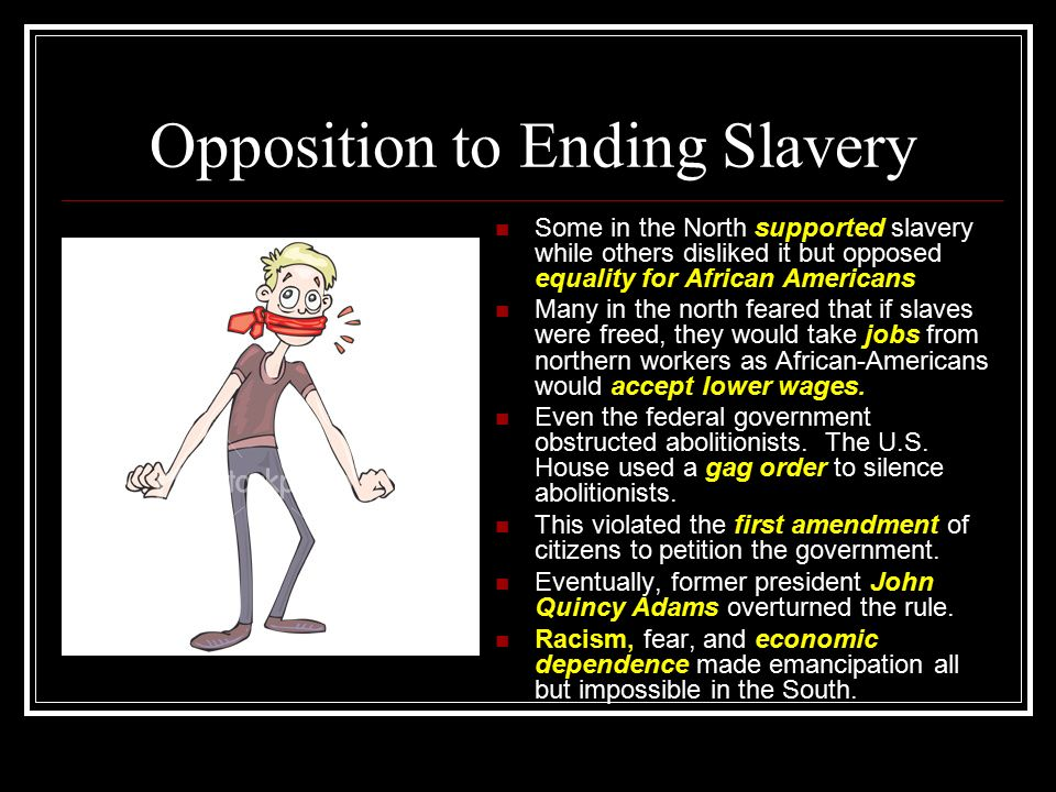 Opposition to Ending Slavery Some in the North supported slavery while others disliked it but opposed equality for African Americans Many in the north feared that if slaves were freed, they would take jobs from northern workers as African-Americans would accept lower wages.