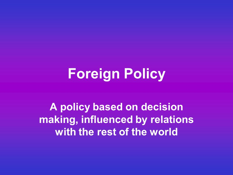 Foreign Policy A policy based on decision making, influenced by relations with the rest of the world