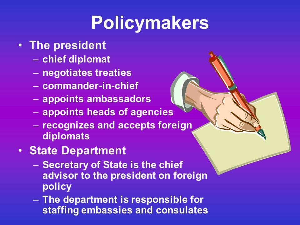 Policymakers The president –chief diplomat –negotiates treaties –commander-in-chief –appoints ambassadors –appoints heads of agencies –recognizes and accepts foreign diplomats State Department –Secretary of State is the chief advisor to the president on foreign policy –The department is responsible for staffing embassies and consulates