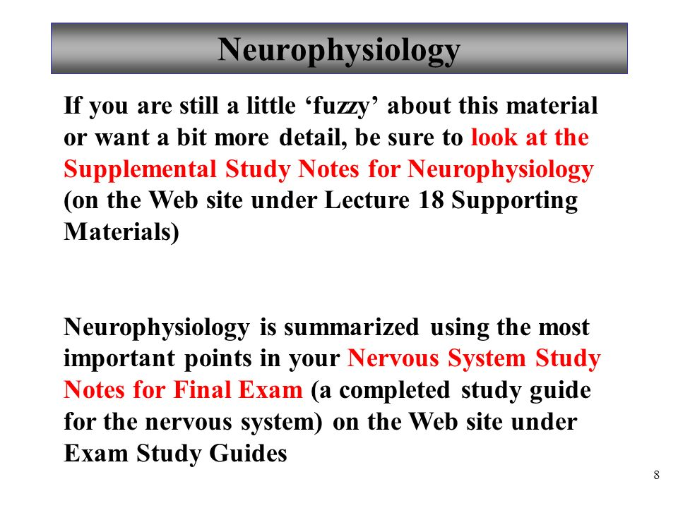Neurophysiology 8 If you are still a little 'fuzzy' about this material or want a bit more detail, be sure to look at the Supplemental Study Notes for Neurophysiology (on the Web site under Lecture 18 Supporting Materials) Neurophysiology is summarized using the most important points in your Nervous System Study Notes for Final Exam (a completed study guide for the nervous system) on the Web site under Exam Study Guides