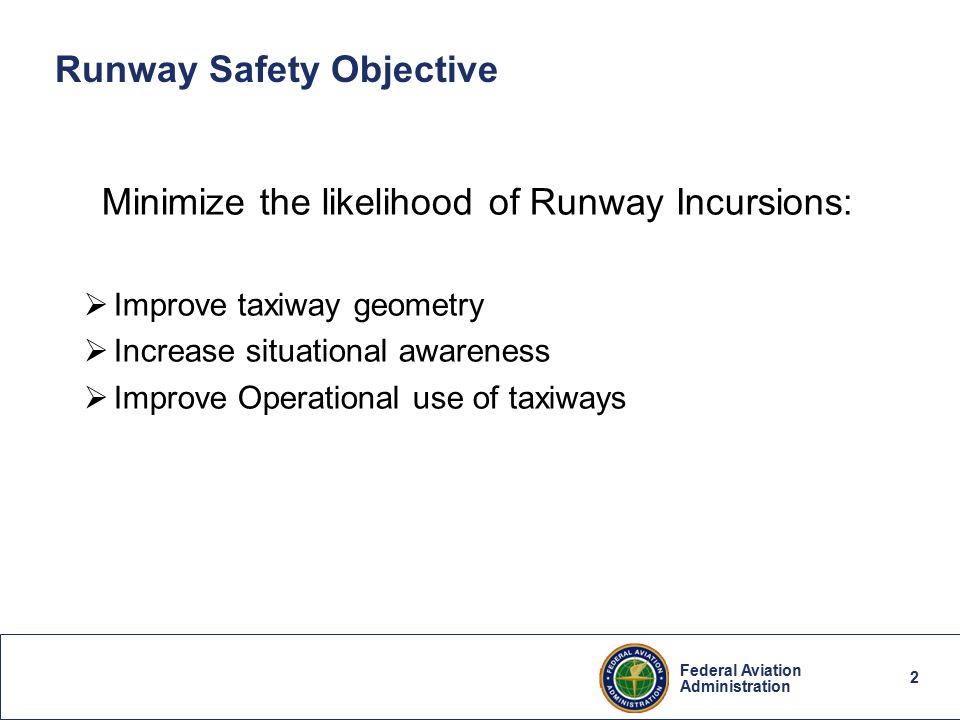 1 federal aviation administration federal aviation administration 2 2 federal aviation administration 2 runway safety objective minimize the likelihood of runway incursions improve taxiway geometry increase publicscrutiny