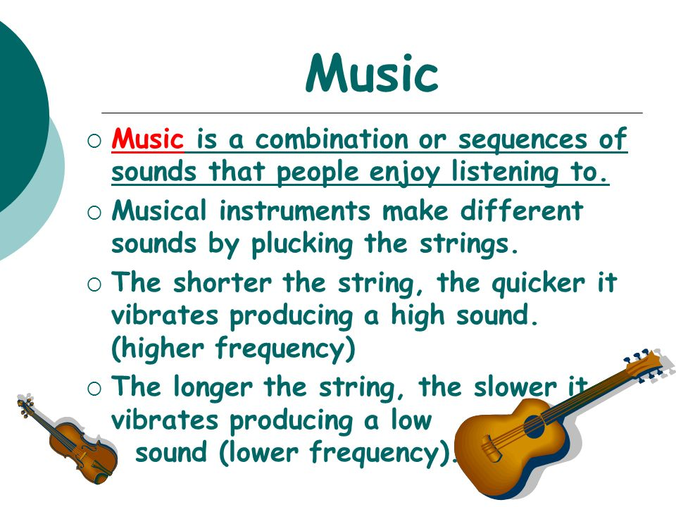 Music  Music is a combination or sequences of sounds that people enjoy listening to.
