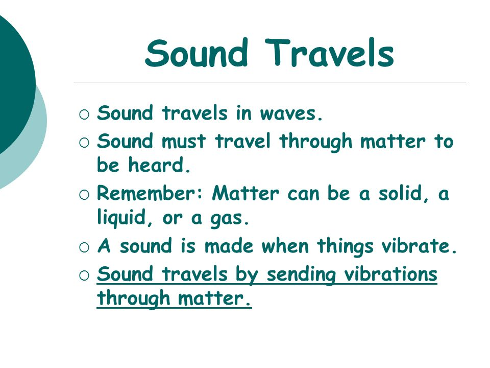 Sound Travels  Sound travels in waves.  Sound must travel through matter to be heard.
