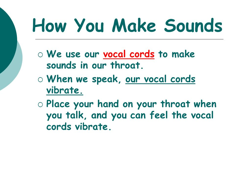 How You Make Sounds  We use our vocal cords to make sounds in our throat.