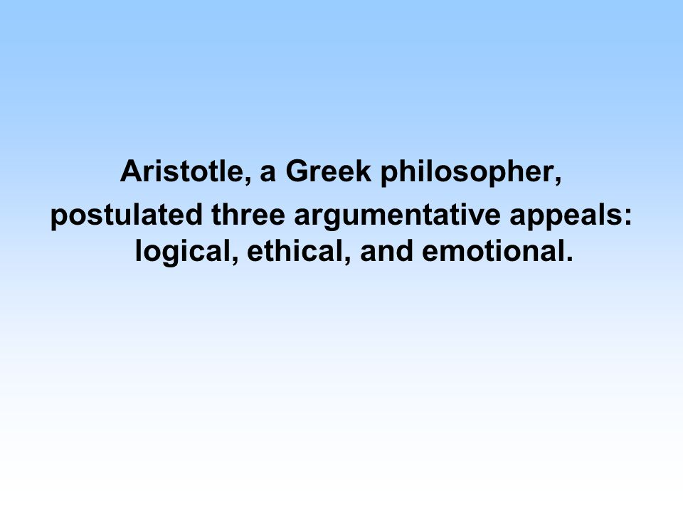 Aristotle, a Greek philosopher, postulated three argumentative appeals: logical, ethical, and emotional.