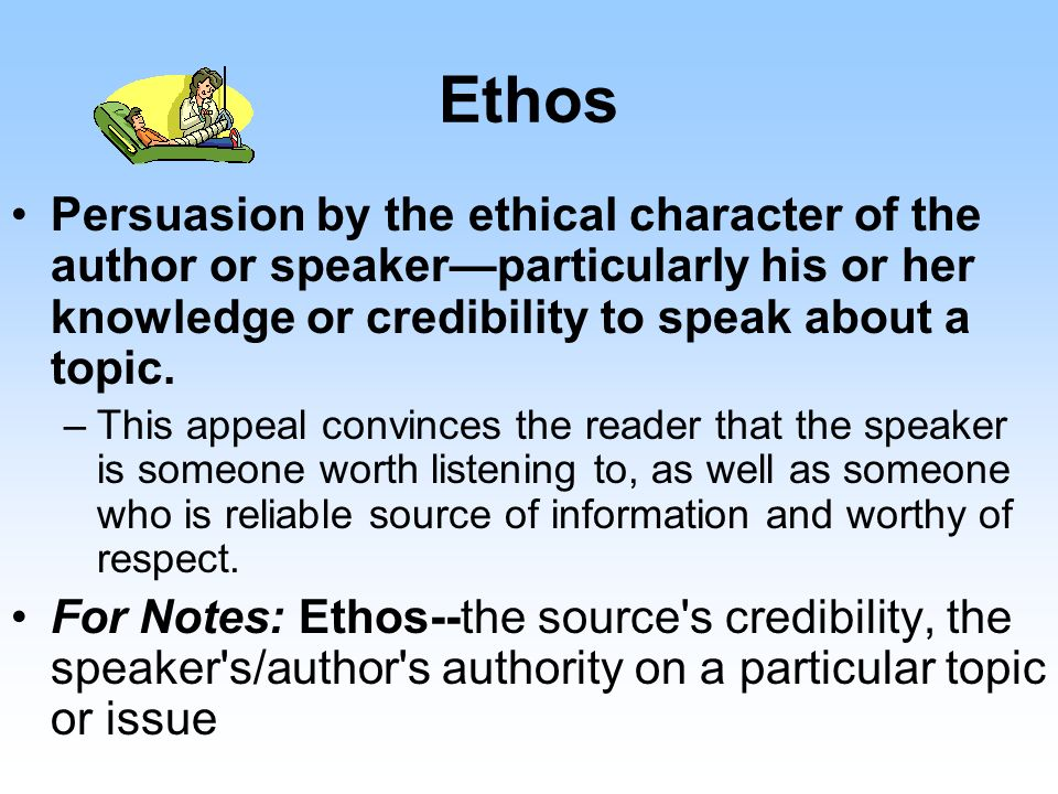 Ethos Persuasion by the ethical character of the author or speaker—particularly his or her knowledge or credibility to speak about a topic.