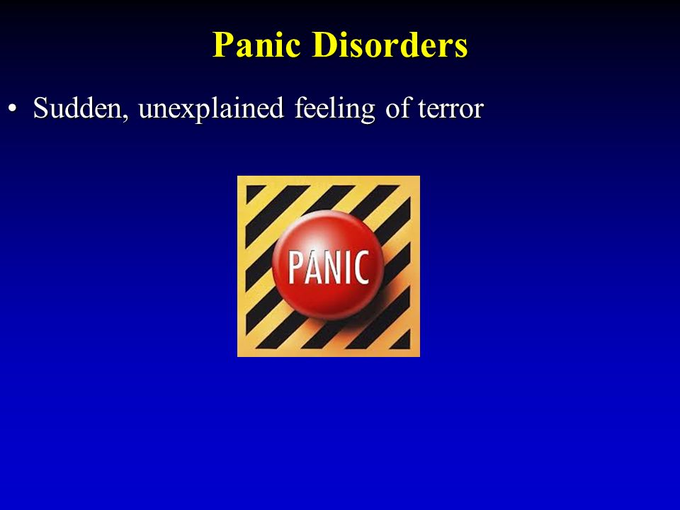 Panic Disorders Sudden, unexplained feeling of terrorSudden, unexplained feeling of terror