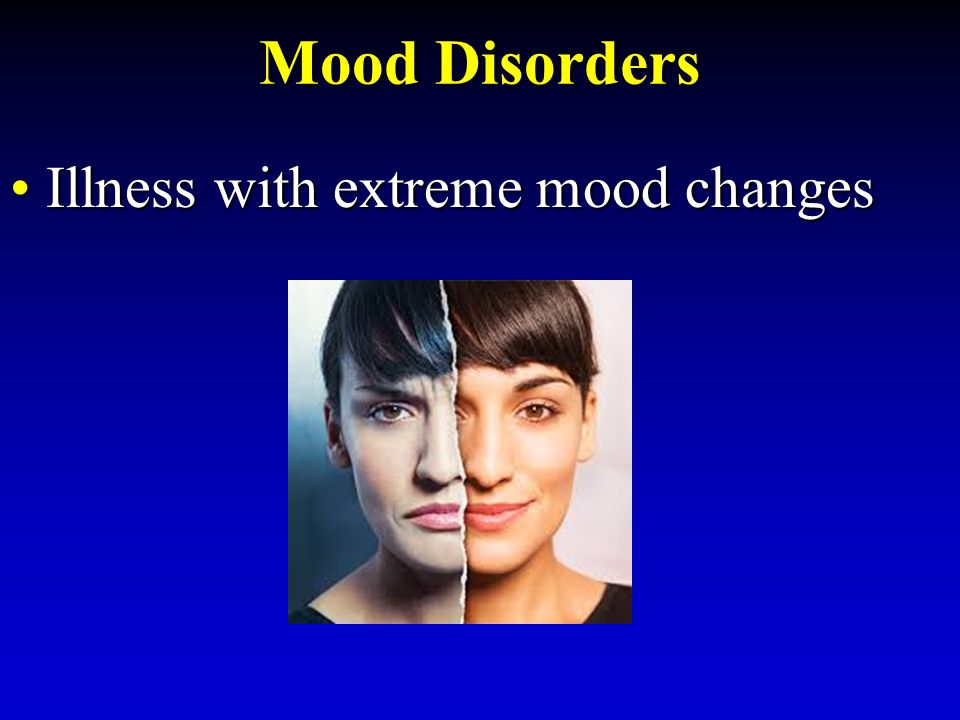 Mood Disorders Illness with extreme mood changesIllness with extreme mood changes