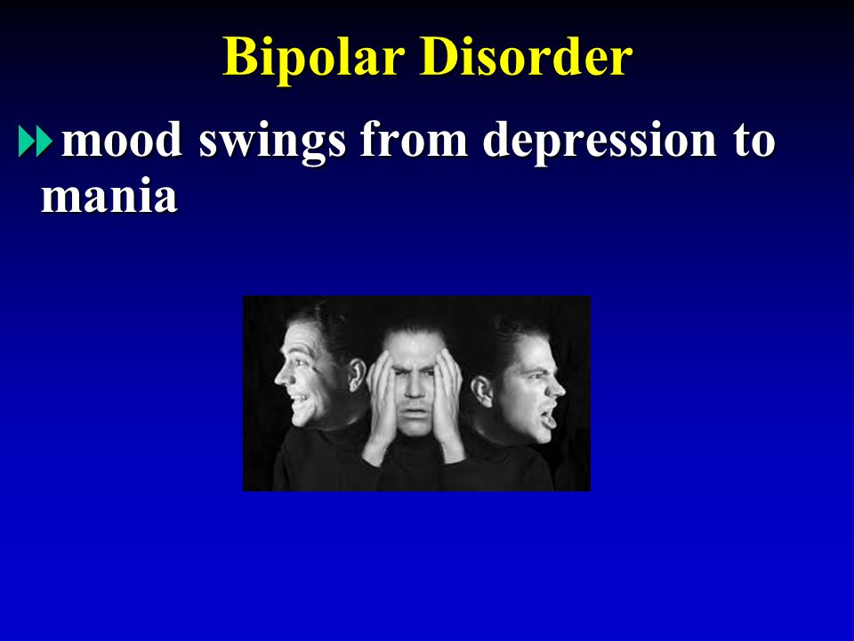 Bipolar Disorder  mood swings from depression to mania