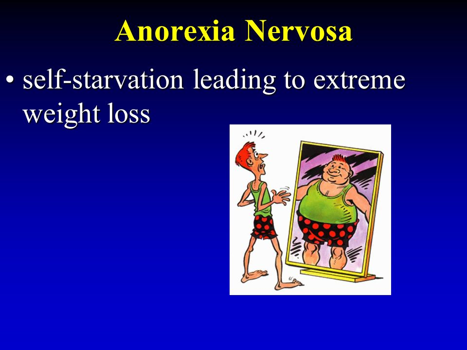 Anorexia Nervosa self-starvation leading to extreme weight lossself-starvation leading to extreme weight loss