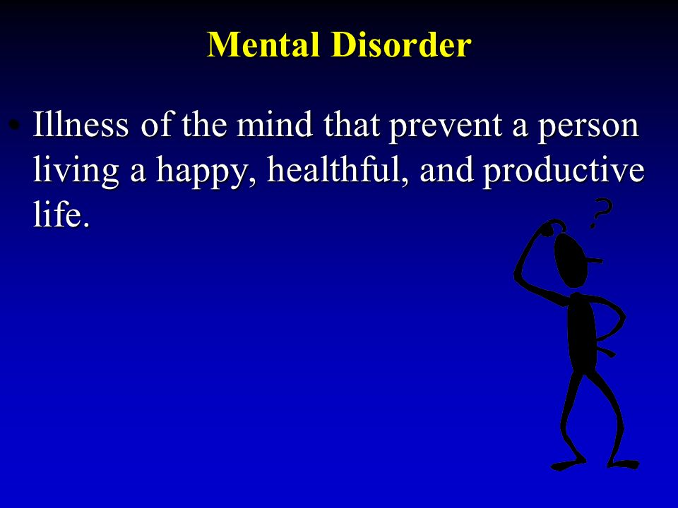 Mental Disorder Illness of the mind that prevent a person living a happy, healthful, and productive life.Illness of the mind that prevent a person living a happy, healthful, and productive life.