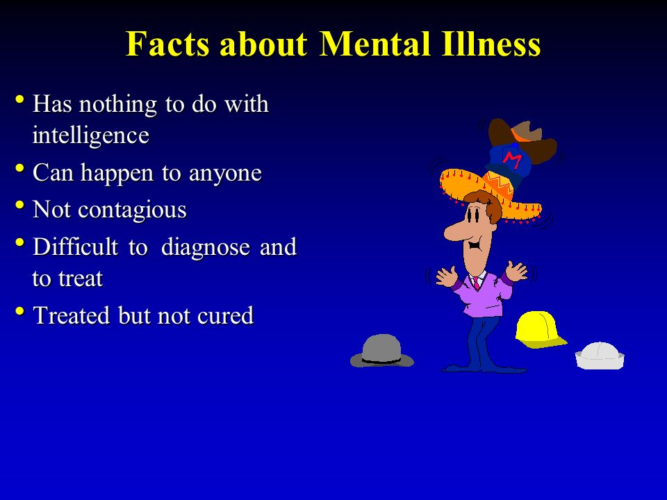 Facts about Mental Illness  Has nothing to do with intelligence  Can happen to anyone  Not contagious  Difficult to diagnose and to treat  Treated but not cured