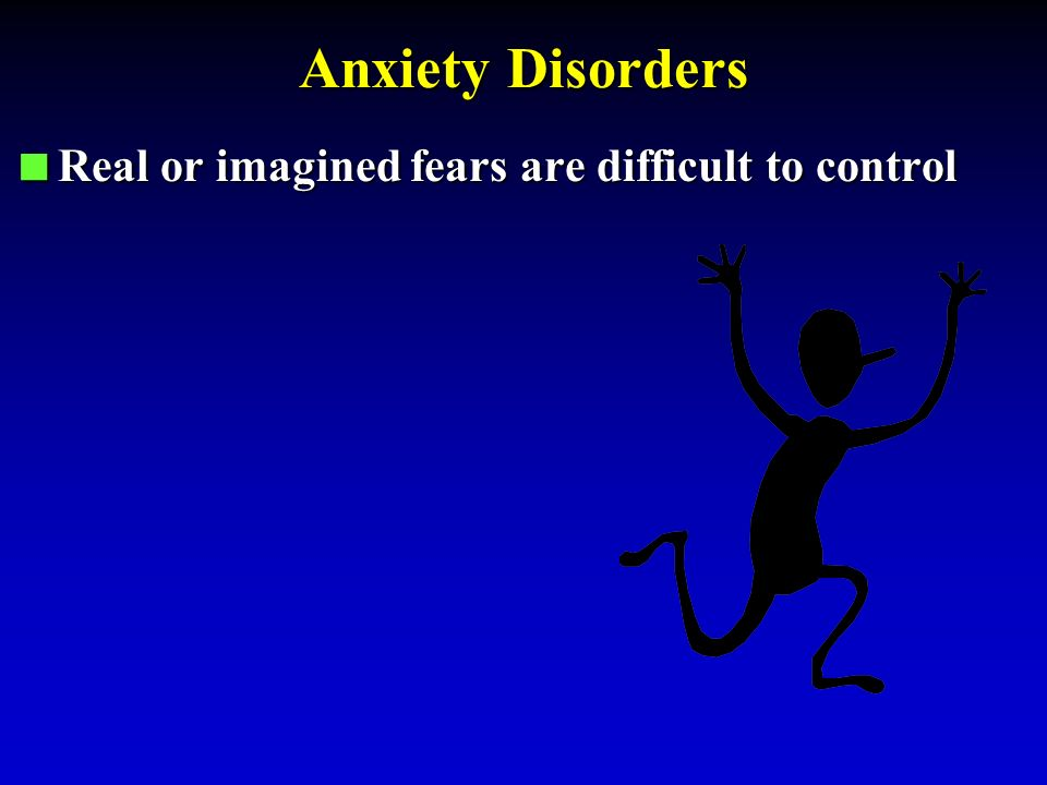 Anxiety Disorders  Real or imagined fears are difficult to control