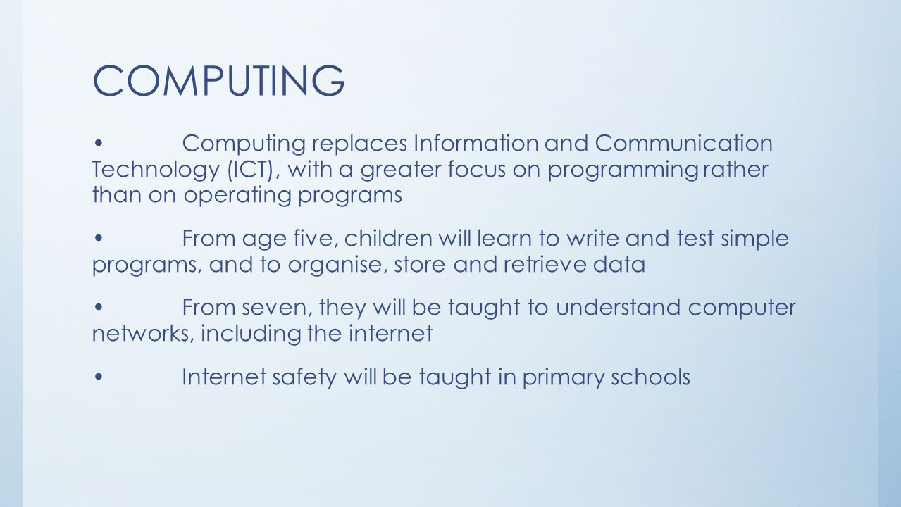 COMPUTING Computing replaces Information and Communication Technology (ICT), with a greater focus on programming rather than on operating programs From age five, children will learn to write and test simple programs, and to organise, store and retrieve data From seven, they will be taught to understand computer networks, including the internet Internet safety will be taught in primary schools