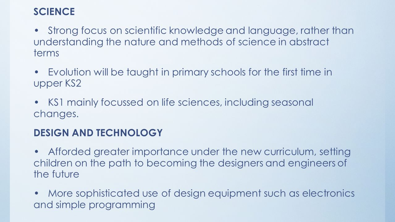 SCIENCE Strong focus on scientific knowledge and language, rather than understanding the nature and methods of science in abstract terms Evolution will be taught in primary schools for the first time in upper KS2 KS1 mainly focussed on life sciences, including seasonal changes.