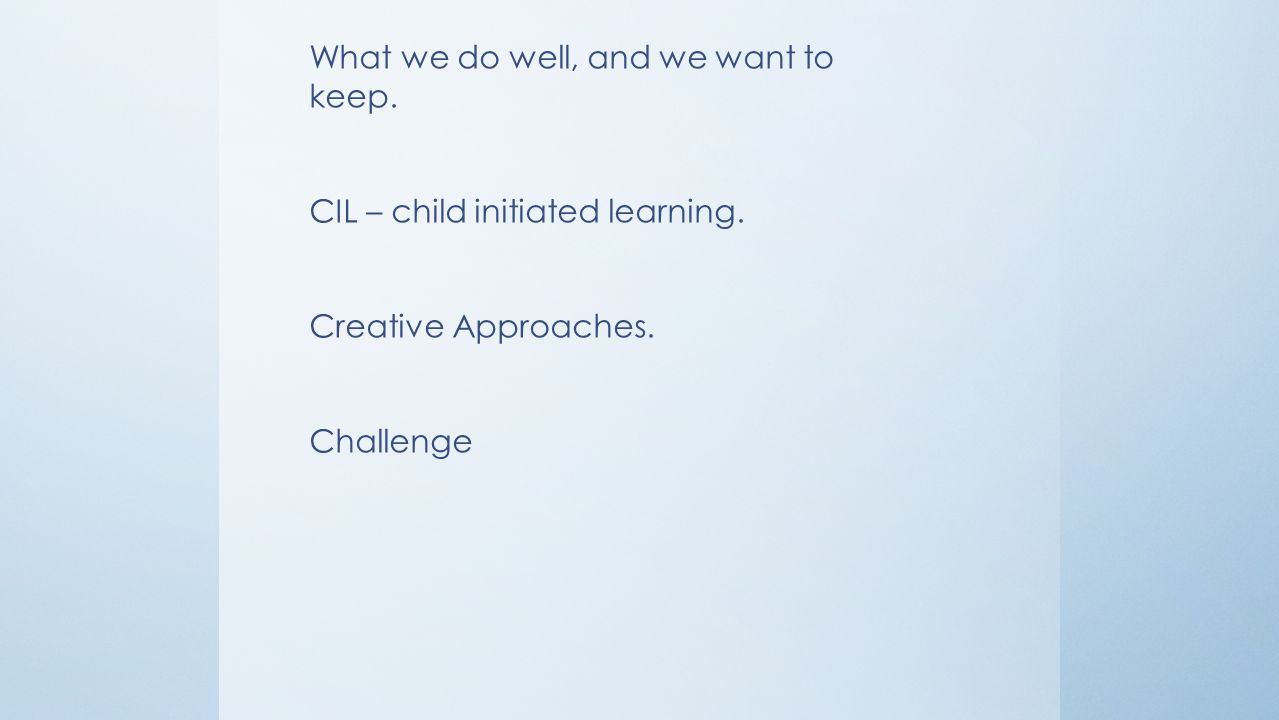 What we do well, and we want to keep. CIL – child initiated learning.