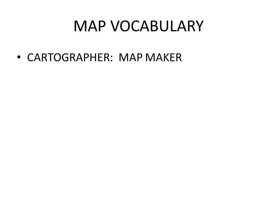 MAP VOCABULARY CARTOGRAPHER: MAP MAKER