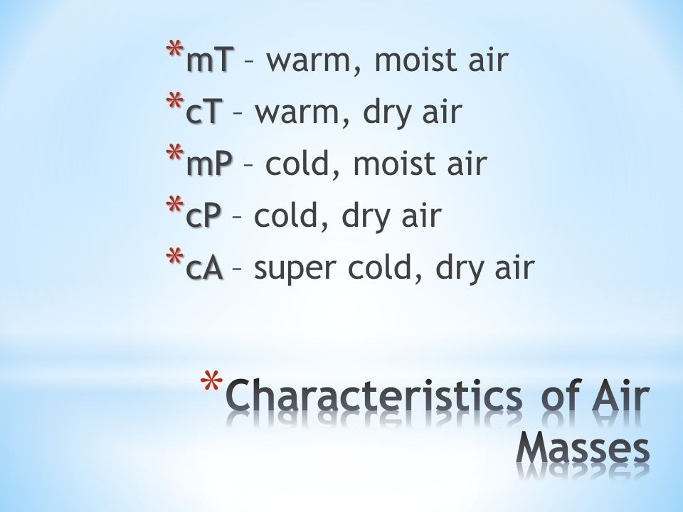 * mT * mT – warm, moist air * cT * cT – warm, dry air * mP * mP – cold, moist air * cP * cP – cold, dry air * cA * cA – super cold, dry air