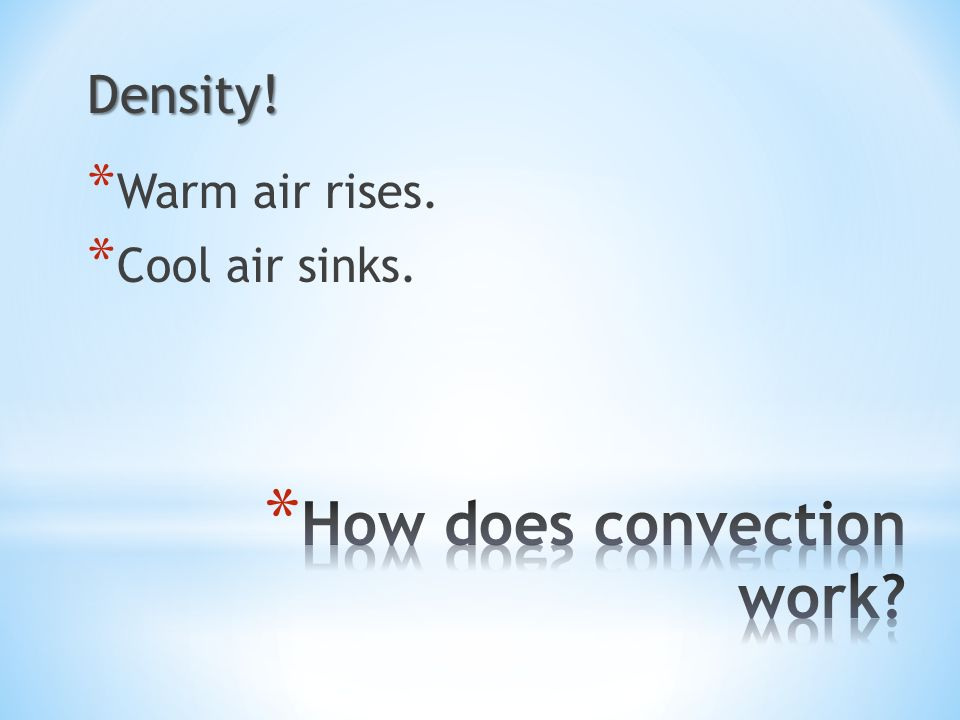 Density! * Warm air rises. * Cool air sinks.