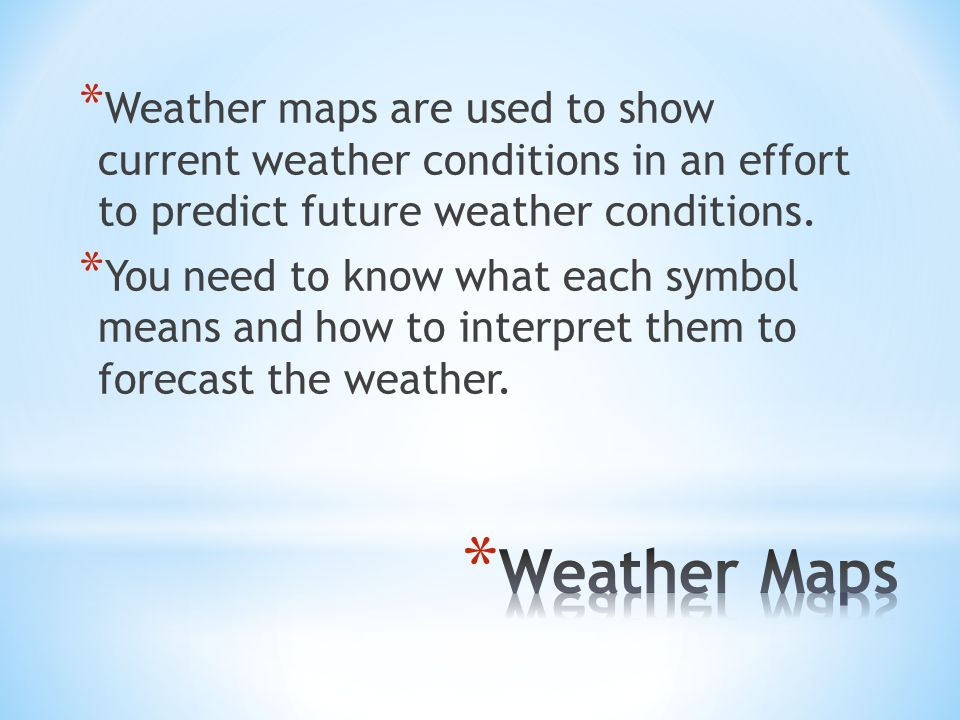 * Weather maps are used to show current weather conditions in an effort to predict future weather conditions.