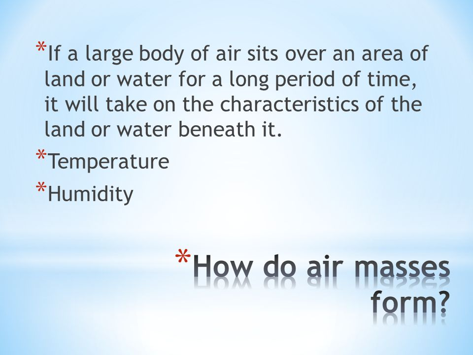 * If a large body of air sits over an area of land or water for a long period of time, it will take on the characteristics of the land or water beneath it.