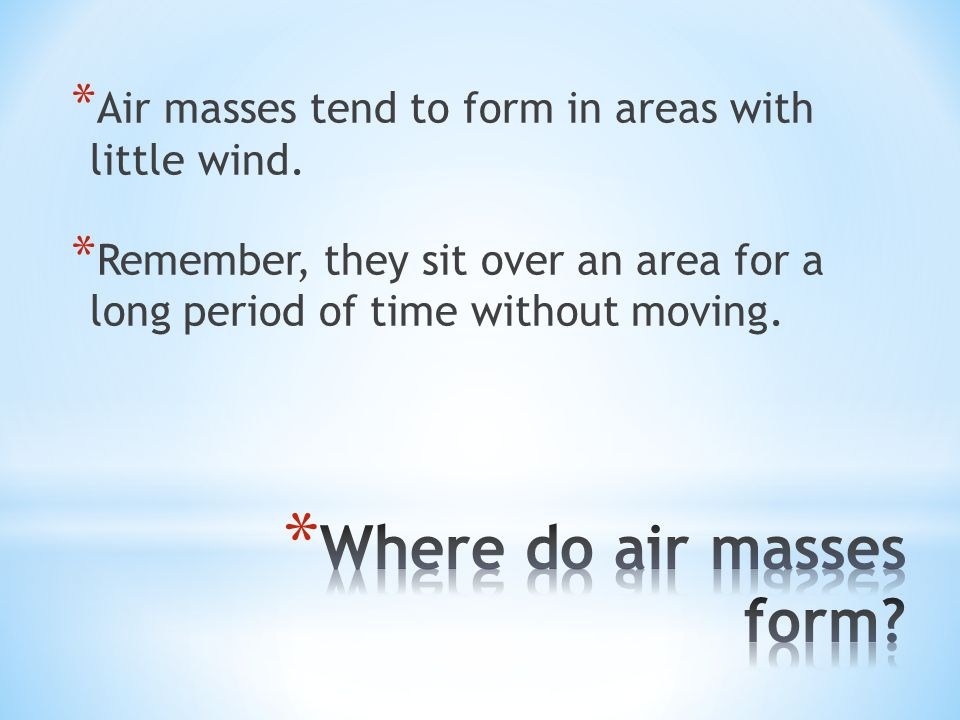 * Air masses tend to form in areas with little wind.